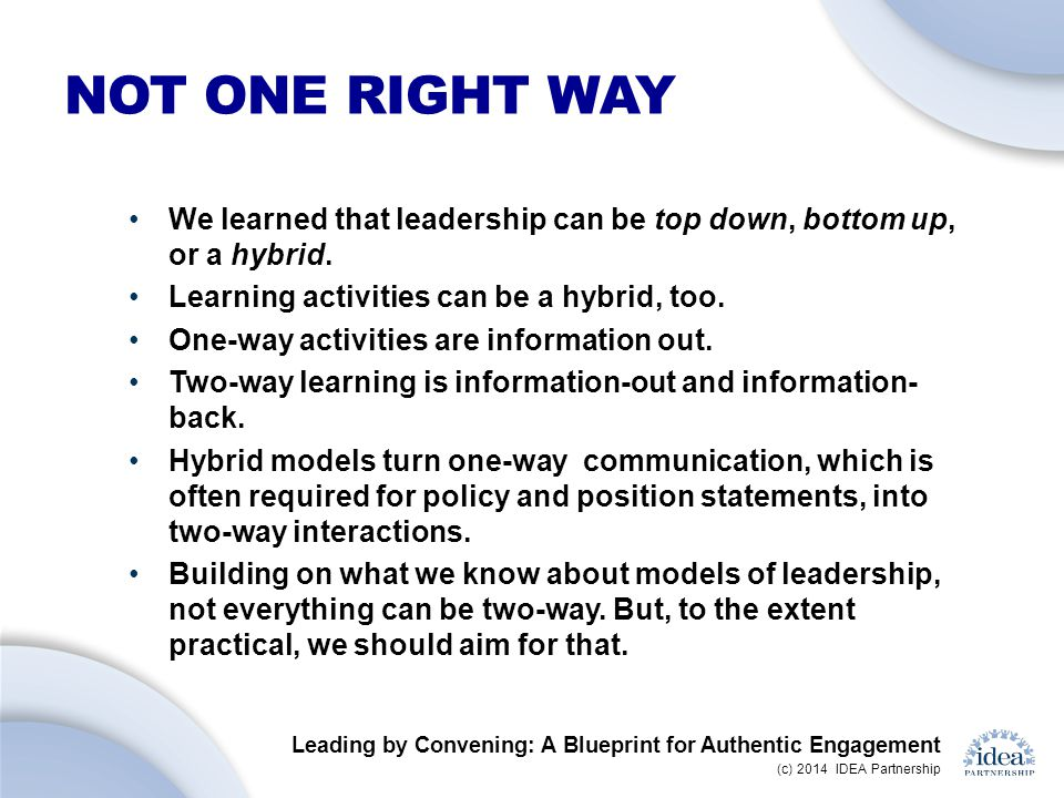 Leading by Convening: A Blueprint for Authentic Engagement (c) 2014 IDEA Partnership NOT ONE RIGHT WAY We learned that leadership can be top down, bottom up, or a hybrid.