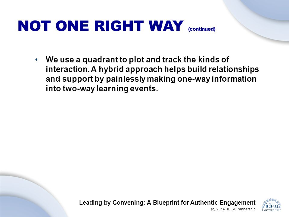 Leading by Convening: A Blueprint for Authentic Engagement (c) 2014 IDEA Partnership NOT ONE RIGHT WAY (continued) We use a quadrant to plot and track the kinds of interaction.