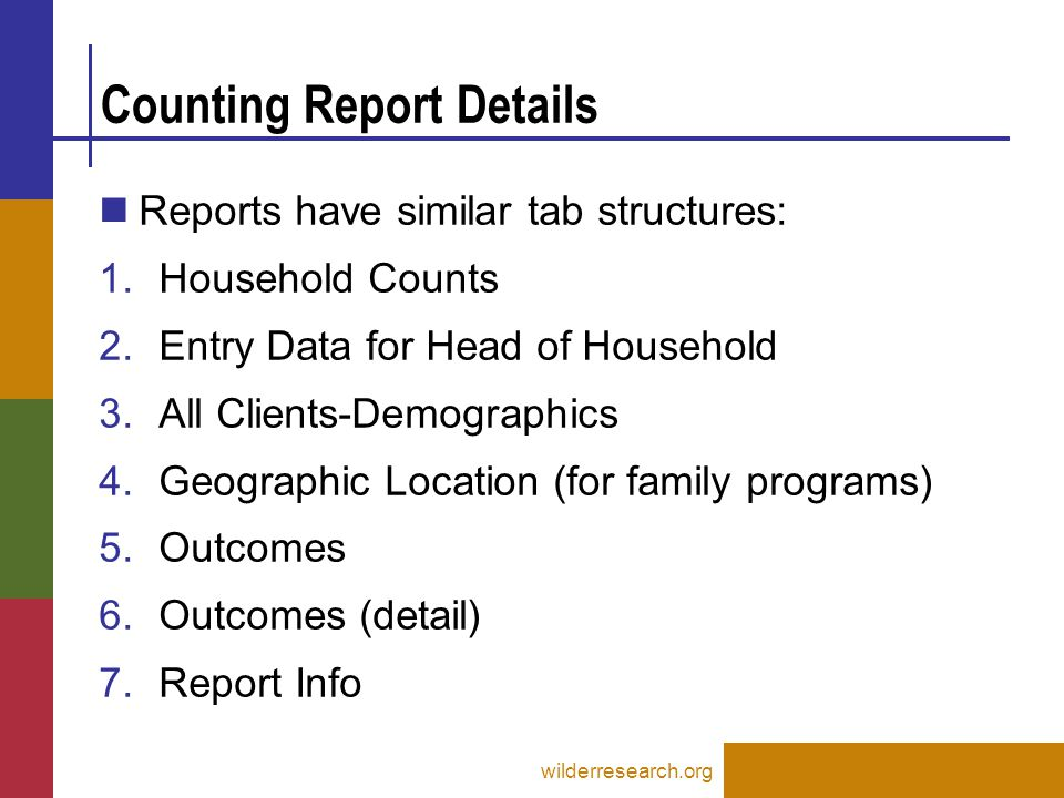 Counting Report Details wilderresearch.org Reports have similar tab structures: 1.Household Counts 2.Entry Data for Head of Household 3.All Clients-Demographics 4.Geographic Location (for family programs) 5.Outcomes 6.Outcomes (detail) 7.Report Info