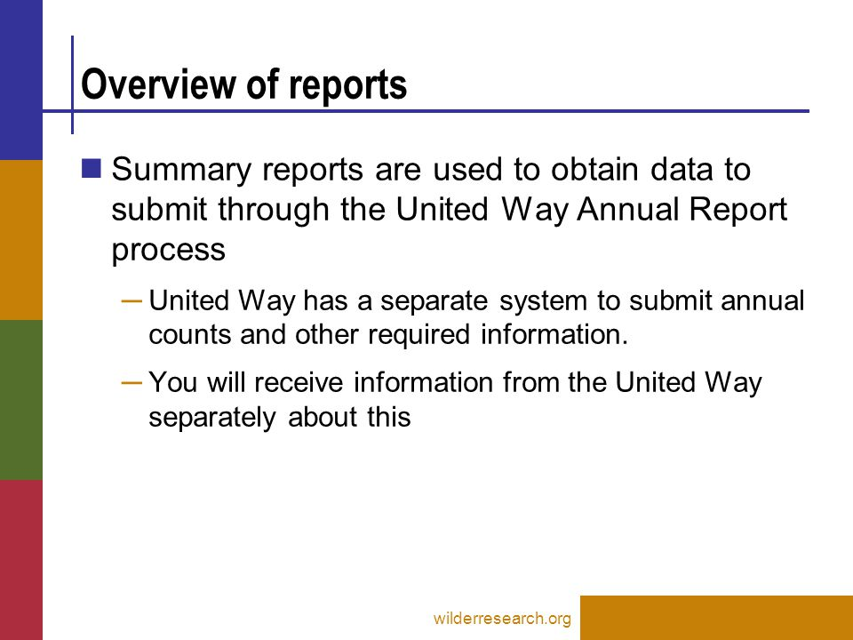 Counting Report Details wilderresearch.org Key items to include in United Way Annual Report Submission ─ Star(*)=Demographic Information ─ Numbers=Program outcomes United Way will provide separate instructions for their reporting process Additional required report items will be provided to United Way by Wilder for further analysis ─ Items without star or number are still important