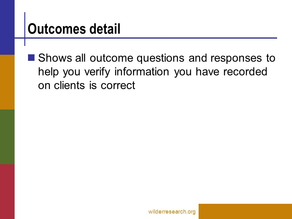 Outcomes detail wilderresearch.org Shows all outcome questions and responses to help you verify information you have recorded on clients is correct