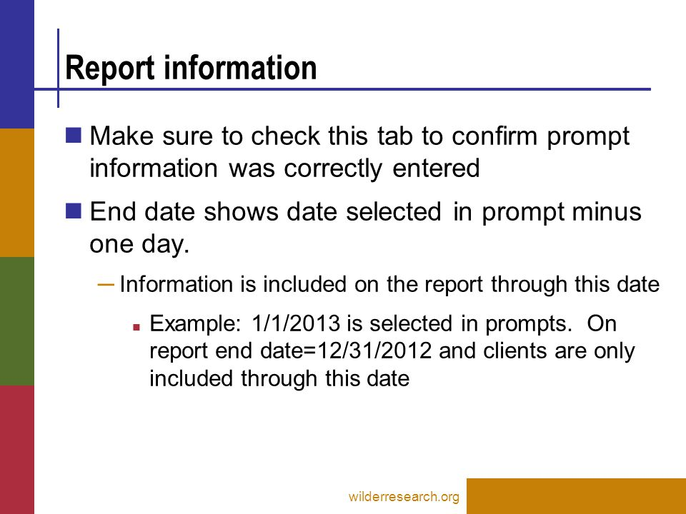 Report information wilderresearch.org Make sure to check this tab to confirm prompt information was correctly entered End date shows date selected in prompt minus one day.