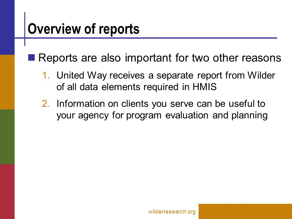 Overview of reports Reports are also important for two other reasons 1.United Way receives a separate report from Wilder of all data elements required in HMIS 2.Information on clients you serve can be useful to your agency for program evaluation and planning wilderresearch.org