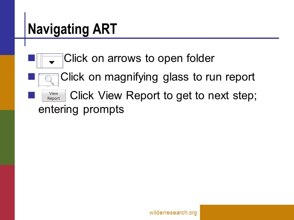 Navigating ART wilderresearch.org Click on arrows to open folder Click on magnifying glass to run report Click View Report to get to next step; entering prompts