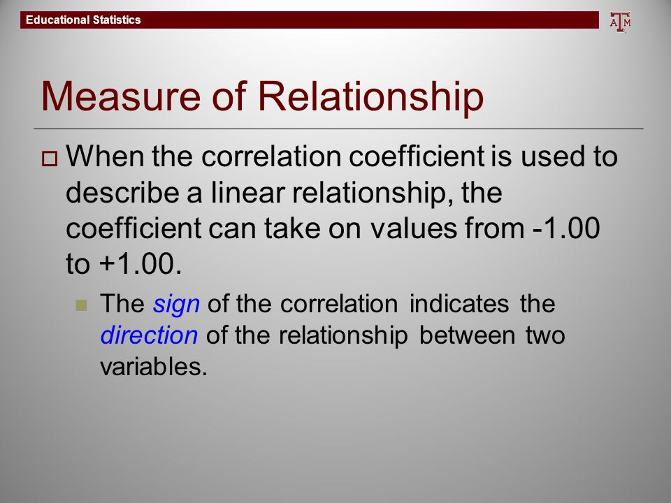 Educational Statistics Measure of Relationship  When the correlation coefficient is used to describe a linear relationship, the coefficient can take on values from -1.00 to +1.00.