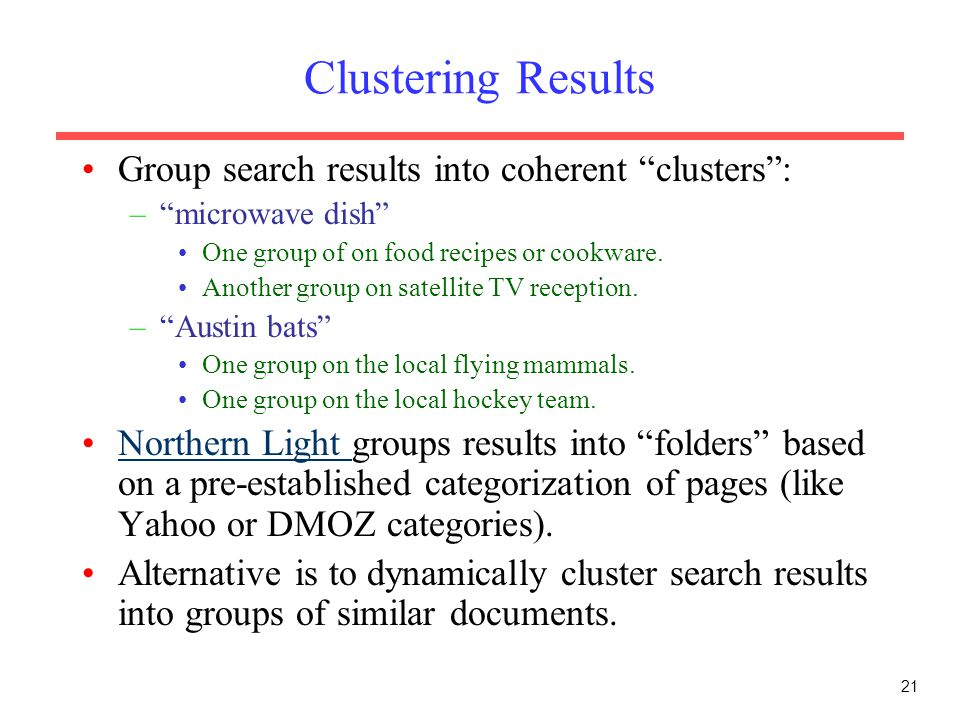 21 Clustering Results Group search results into coherent clusters : – microwave dish One group of on food recipes or cookware.