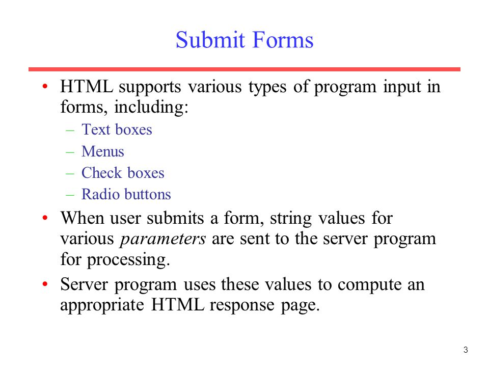 3 Submit Forms HTML supports various types of program input in forms, including: –Text boxes –Menus –Check boxes –Radio buttons When user submits a form, string values for various parameters are sent to the server program for processing.