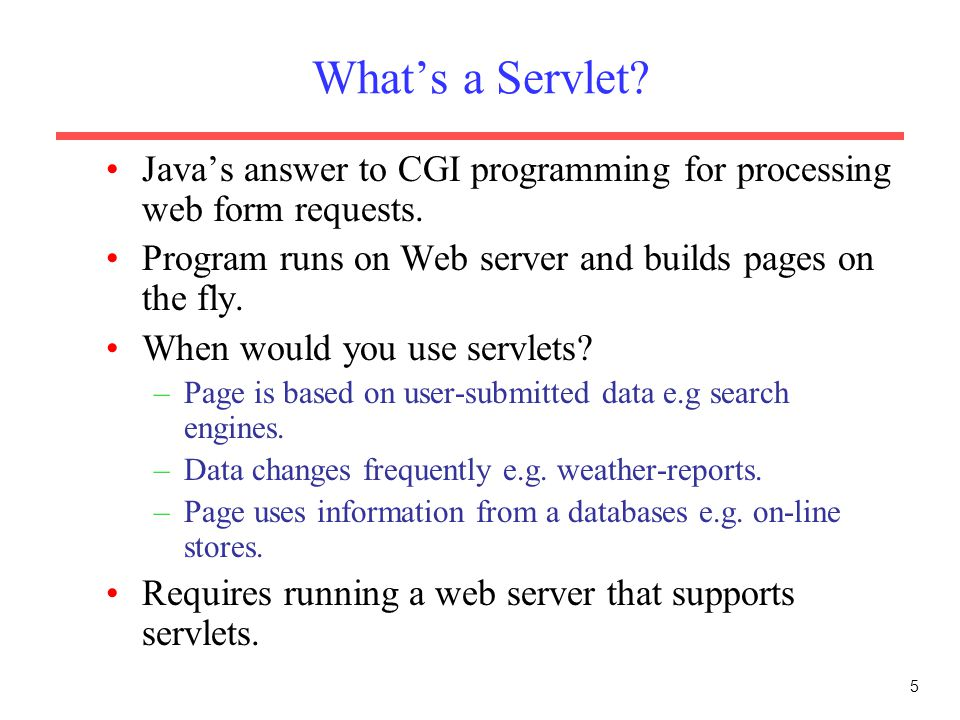 5 What's a Servlet. Java's answer to CGI programming for processing web form requests.