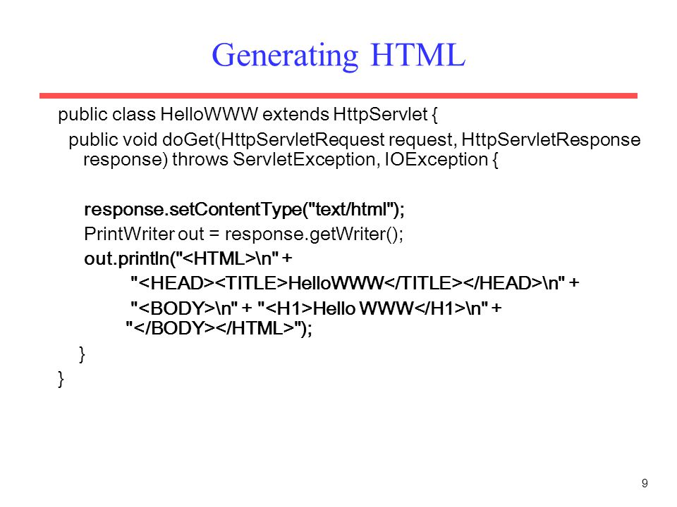 9 Generating HTML public class HelloWWW extends HttpServlet { public void doGet(HttpServletRequest request, HttpServletResponse response) throws ServletException, IOException { response.setContentType( text/html ); PrintWriter out = response.getWriter(); out.println( \n + HelloWWW \n + \n + Hello WWW \n + ); }