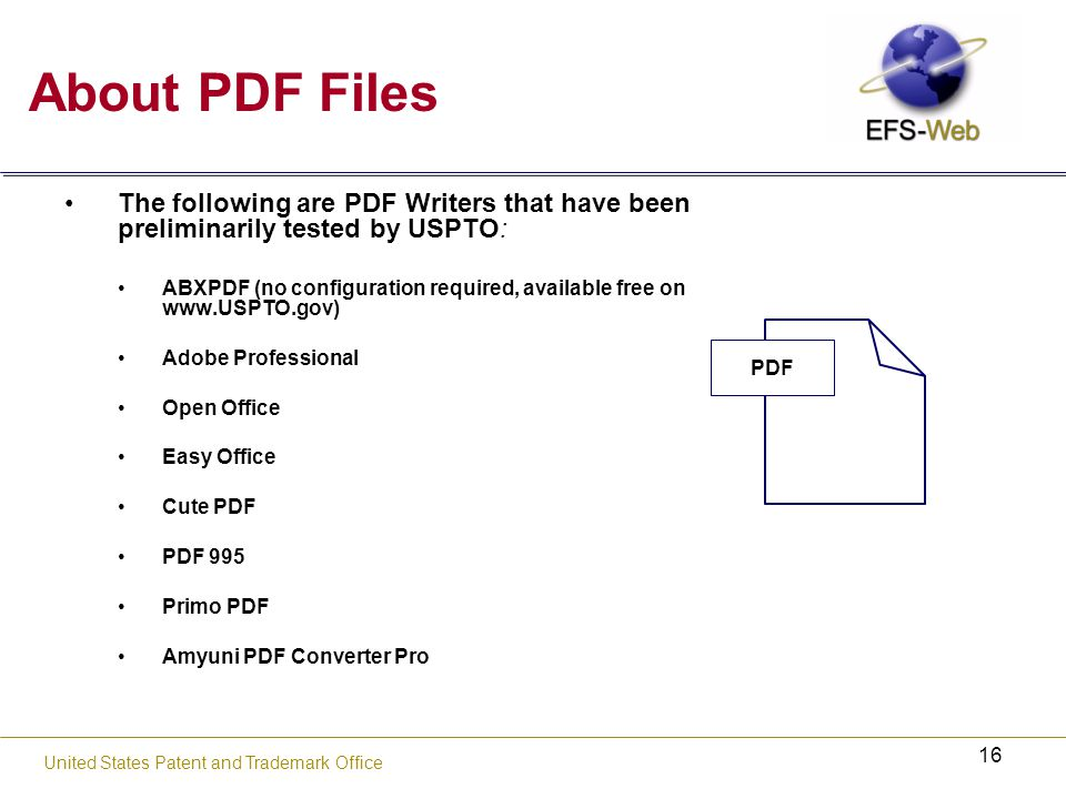16 United States Patent and Trademark Office About PDF Files The following are PDF Writers that have been preliminarily tested by USPTO: ABXPDF (no configuration required, available free on   Adobe Professional Open Office Easy Office Cute PDF PDF 995 Primo PDF Amyuni PDF Converter Pro PDF