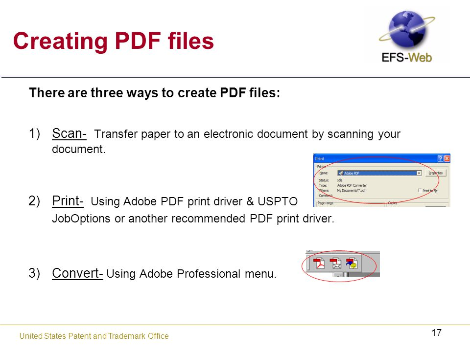 17 United States Patent and Trademark Office Creating PDF files There are three ways to create PDF files: 1)Scan- Transfer paper to an electronic document by scanning your document.