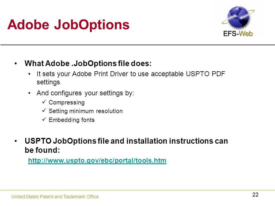 22 United States Patent and Trademark Office Adobe JobOptions What Adobe.JobOptions file does: It sets your Adobe Print Driver to use acceptable USPTO PDF settings And configures your settings by: Compressing Setting minimum resolution Embedding fonts USPTO JobOptions file and installation instructions can be found: