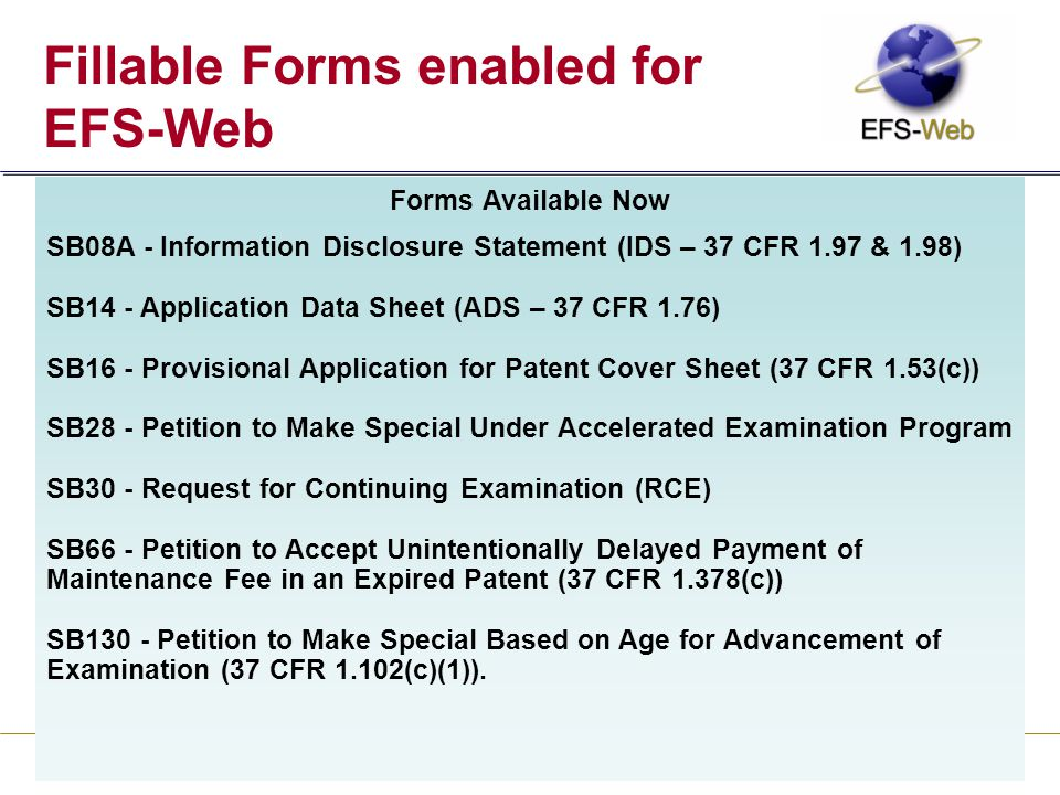 24 United States Patent and Trademark Office Fillable Forms enabled for EFS-Web Forms Available Now SB08A - Information Disclosure Statement (IDS – 37 CFR 1.97 & 1.98) SB14 - Application Data Sheet (ADS – 37 CFR 1.76) SB16 - Provisional Application for Patent Cover Sheet (37 CFR 1.53(c)) SB28 - Petition to Make Special Under Accelerated Examination Program SB30 - Request for Continuing Examination (RCE) SB66 - Petition to Accept Unintentionally Delayed Payment of Maintenance Fee in an Expired Patent (37 CFR 1.378(c)) SB130 - Petition to Make Special Based on Age for Advancement of Examination (37 CFR 1.102(c)(1)).