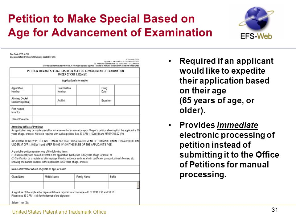 31 United States Patent and Trademark Office Petition to Make Special Based on Age for Advancement of Examination Required if an applicant would like to expedite their application based on their age (65 years of age, or older).