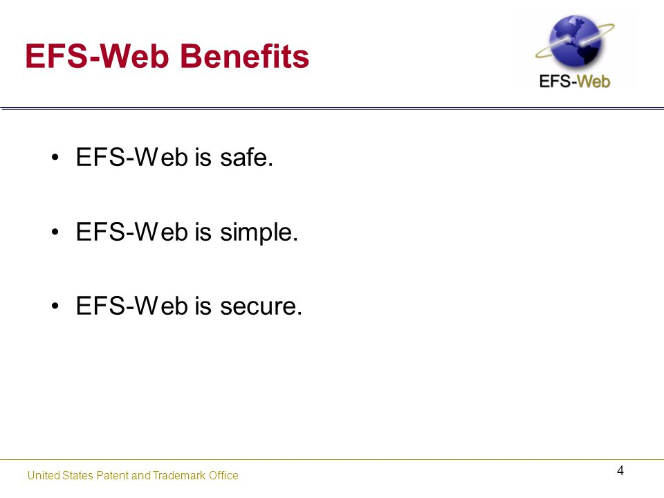 4 United States Patent and Trademark Office EFS-Web Benefits EFS-Web is safe.