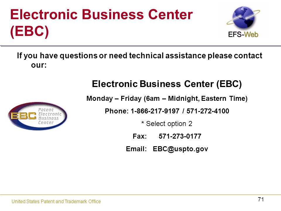 71 United States Patent and Trademark Office If you have questions or need technical assistance please contact our: Electronic Business Center (EBC) Monday – Friday (6am – Midnight, Eastern Time) Phone: / * Select option 2 Fax: Electronic Business Center (EBC)
