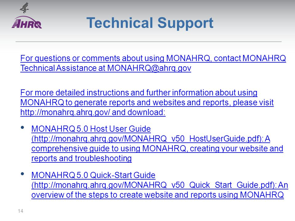 Technical Support For questions or comments about using MONAHRQ, contact MONAHRQ Technical Assistance at MONAHRQ@ahrq.gov For more detailed instructions and further information about using MONAHRQ to generate reports and websites and reports, please visit http://monahrq.ahrq.gov/ and download: MONAHRQ 5.0 Host User Guide (http://monahrq.ahrq.gov/MONAHRQ_v50_HostUserGuide.pdf): A comprehensive guide to using MONAHRQ, creating your website and reports and troubleshooting MONAHRQ 5.0 Host User Guide (http://monahrq.ahrq.gov/MONAHRQ_v50_HostUserGuide.pdf): A comprehensive guide to using MONAHRQ, creating your website and reports and troubleshooting MONAHRQ 5.0 Quick-Start Guide (http://monahrq.ahrq.gov/MONAHRQ_v50_Quick_Start_Guide.pdf): An overview of the steps to create website and reports using MONAHRQ MONAHRQ 5.0 Quick-Start Guide (http://monahrq.ahrq.gov/MONAHRQ_v50_Quick_Start_Guide.pdf): An overview of the steps to create website and reports using MONAHRQ 14