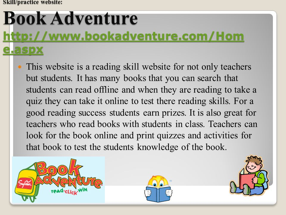 Skill/practice website: Book Adventure http://www.bookadventure.com/Hom e.aspx http://www.bookadventure.com/Hom e.aspx http://www.bookadventure.com/Hom e.aspx This website is a reading skill website for not only teachers but students.