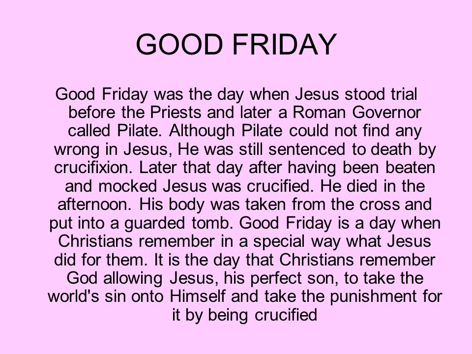 GOOD FRIDAY Good Friday was the day when Jesus stood trial before the Priests and later a Roman Governor called Pilate.