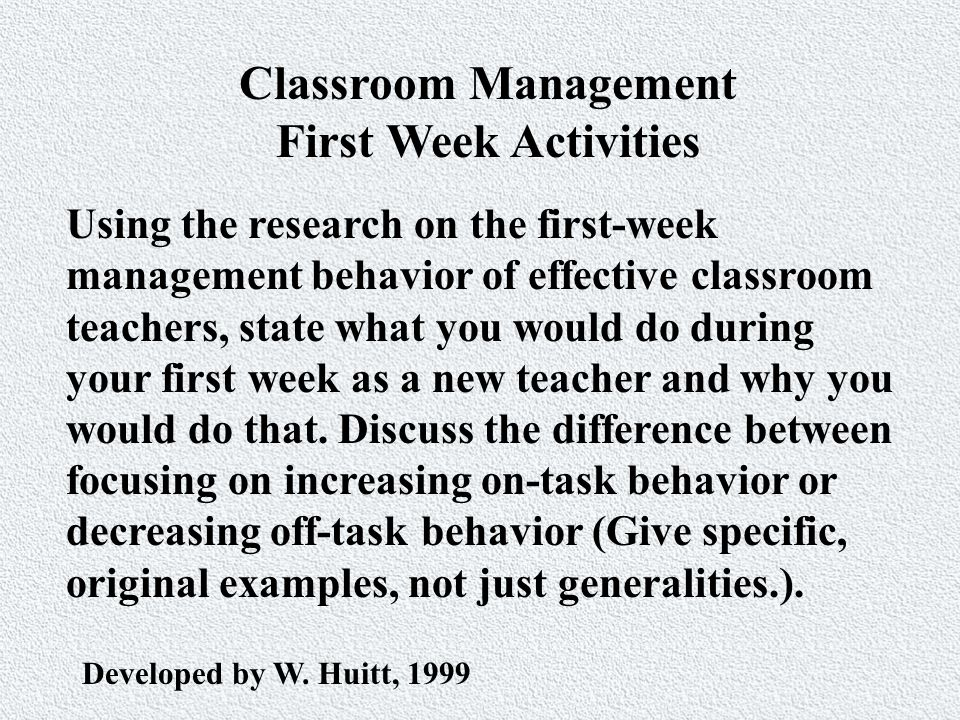 Classroom Management First Week Activities Using the research on the first-week management behavior of effective classroom teachers, state what you would do during your first week as a new teacher and why you would do that.