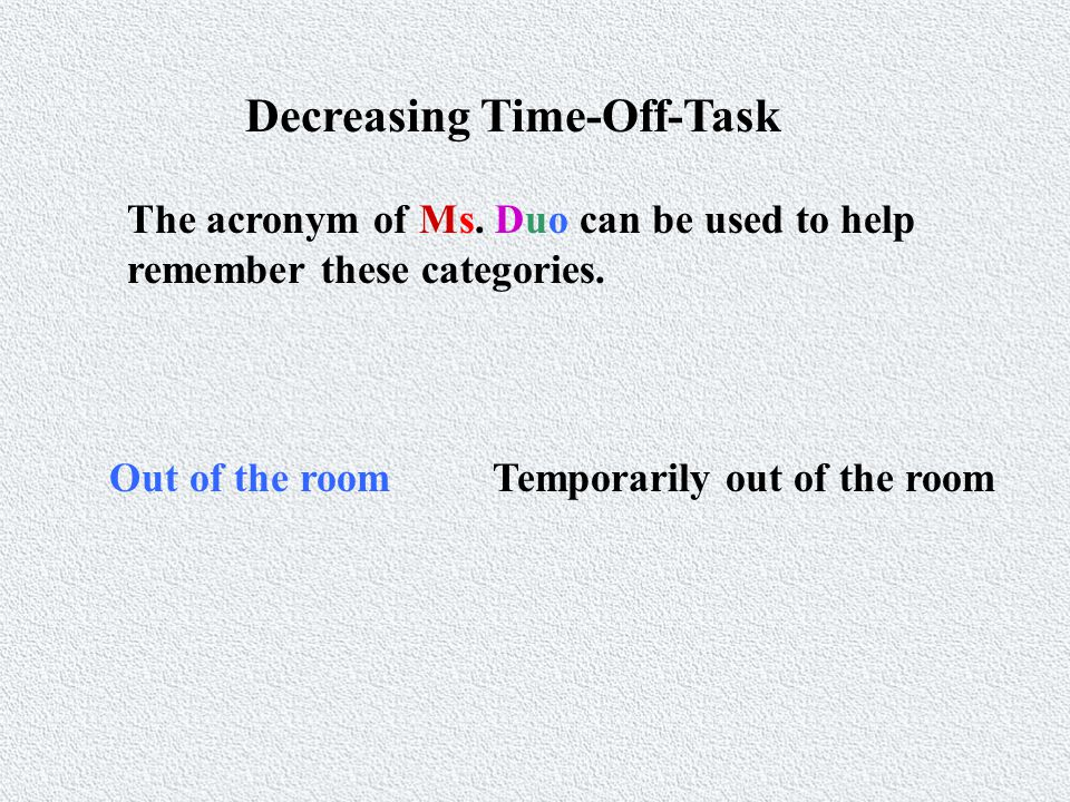 Decreasing Time-Off-Task The acronym of Ms. Duo can be used to help remember these categories.