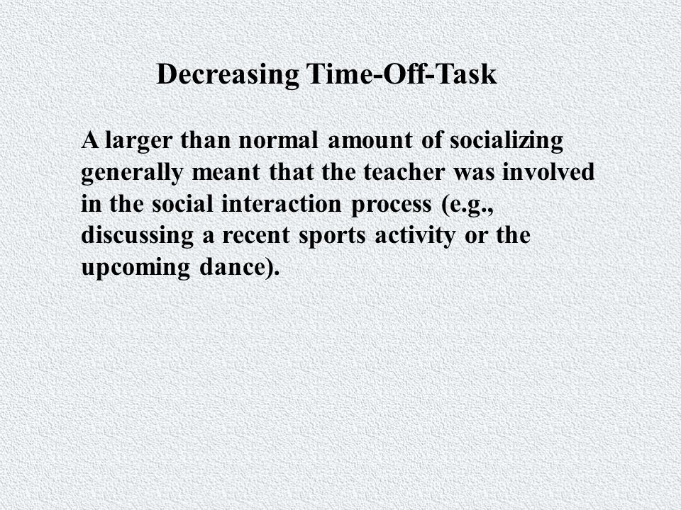 Decreasing Time-Off-Task A larger than normal amount of socializing generally meant that the teacher was involved in the social interaction process (e.g., discussing a recent sports activity or the upcoming dance).