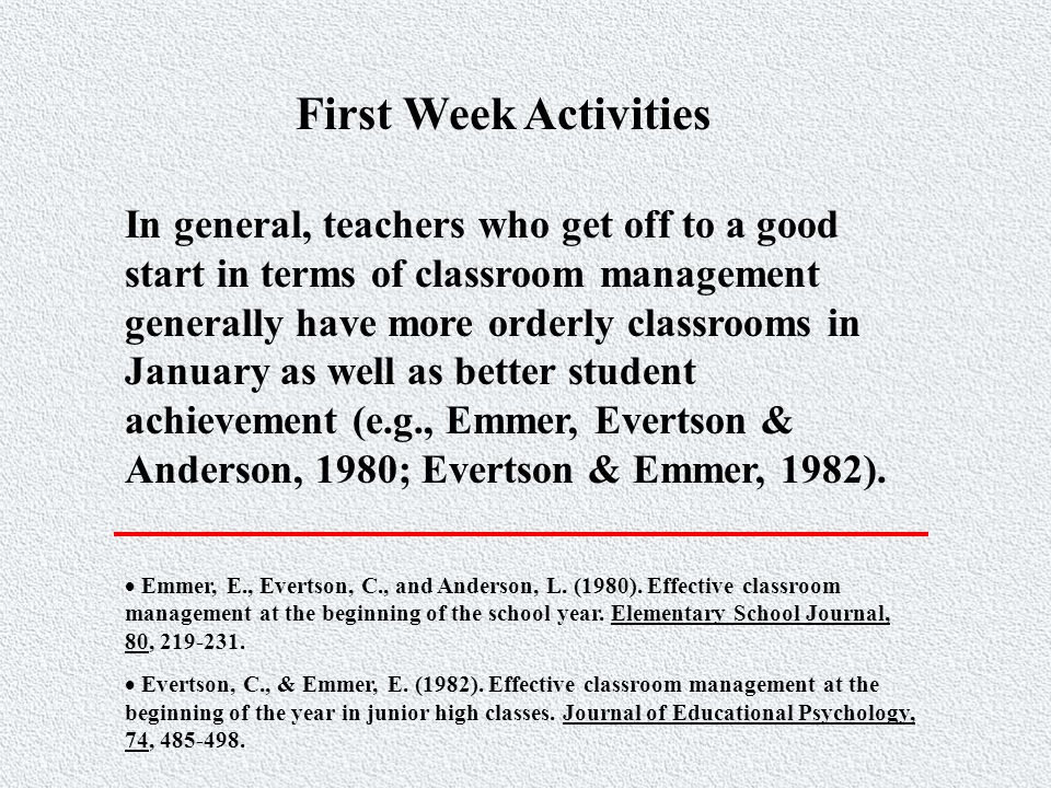 First Week Activities In general, teachers who get off to a good start in terms of classroom management generally have more orderly classrooms in January as well as better student achievement (e.g., Emmer, Evertson & Anderson, 1980; Evertson & Emmer, 1982).