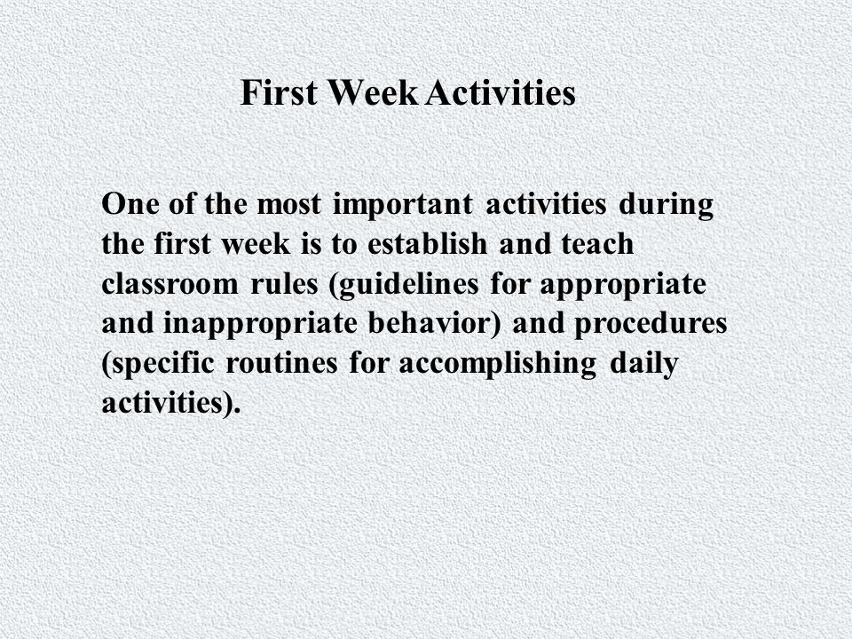 First Week Activities One of the most important activities during the first week is to establish and teach classroom rules (guidelines for appropriate and inappropriate behavior) and procedures (specific routines for accomplishing daily activities).