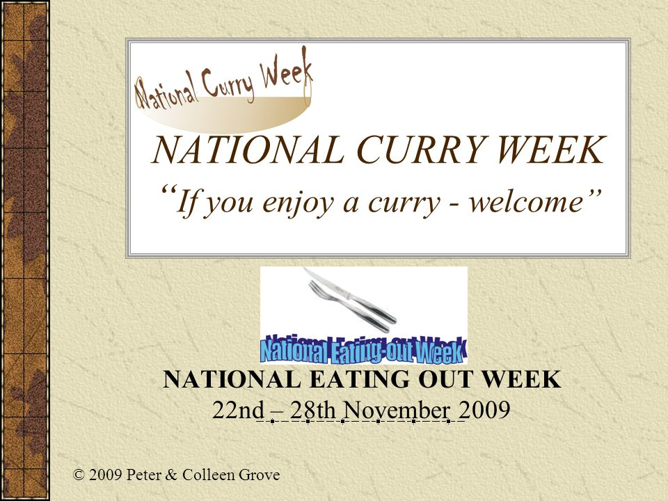 NATIONAL CURRY WEEK If you enjoy a curry - welcome NATIONAL EATING OUT WEEK 22nd – 28th November 2009 © 2009 Peter & Colleen Grove