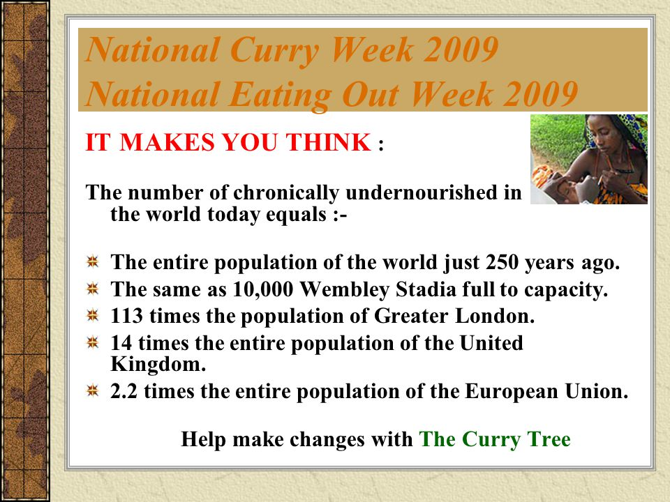 National Curry Week 2009 National Eating Out Week 2009 IT MAKES YOU THINK : The number of chronically undernourished in the world today equals :- The entire population of the world just 250 years ago.