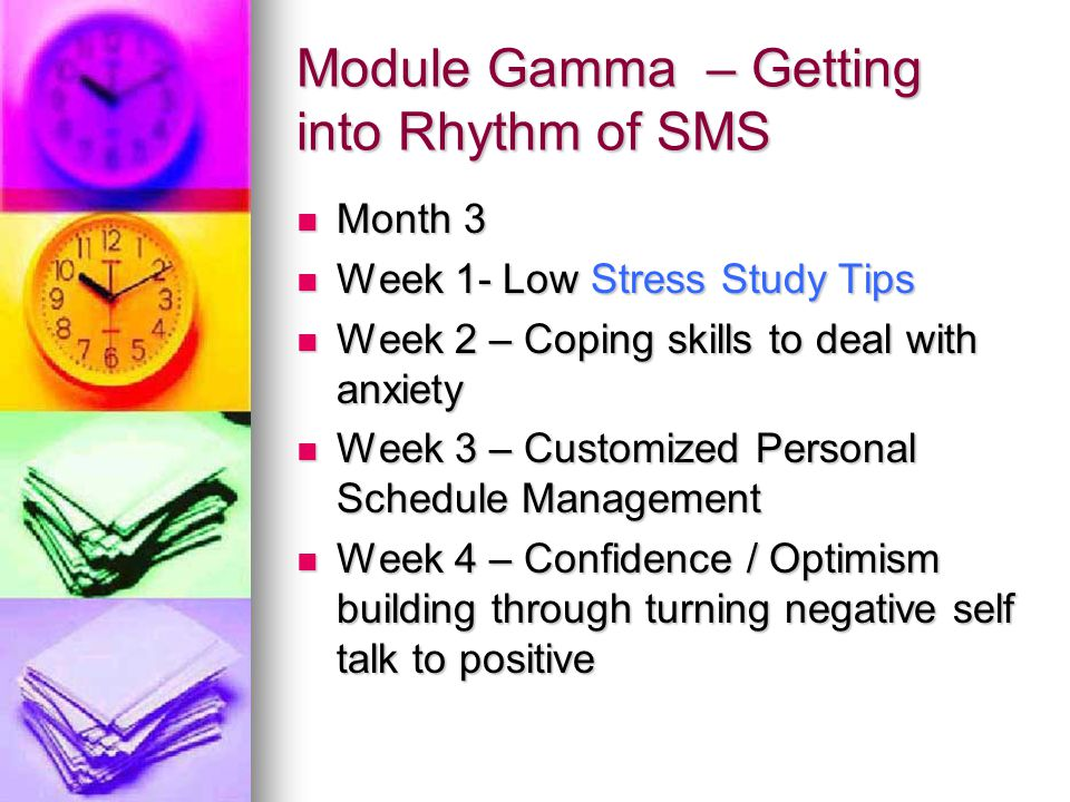Module Gamma – Getting into Rhythm of SMS Month 3 Month 3 Week 1- Low Stress Study Tips Week 1- Low Stress Study Tips Week 2 – Coping skills to deal with anxiety Week 2 – Coping skills to deal with anxiety Week 3 – Customized Personal Schedule Management Week 3 – Customized Personal Schedule Management Week 4 – Confidence / Optimism building through turning negative self talk to positive Week 4 – Confidence / Optimism building through turning negative self talk to positive