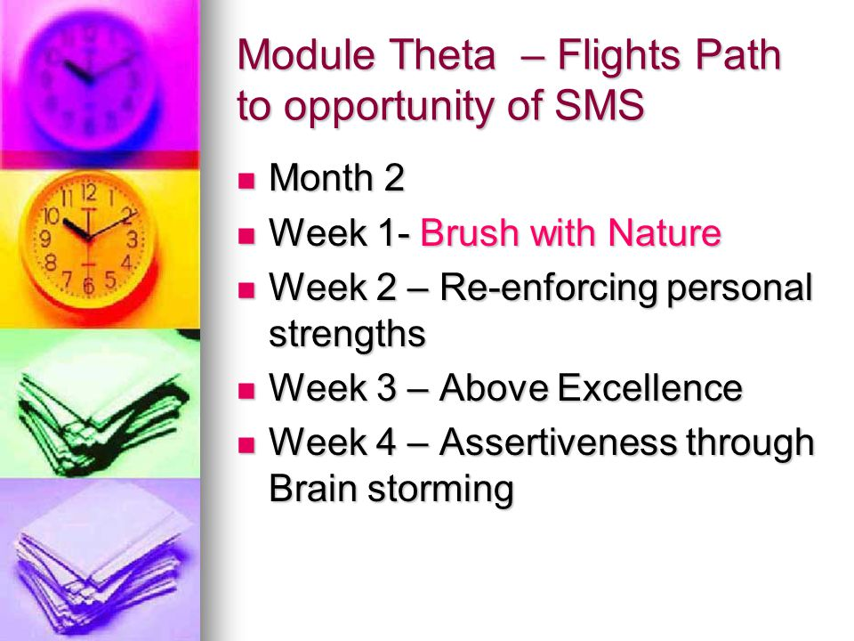 Module Theta – Flights Path to opportunity of SMS Month 2 Month 2 Week 1- Brush with Nature Week 1- Brush with Nature Week 2 – Re-enforcing personal strengths Week 2 – Re-enforcing personal strengths Week 3 – Above Excellence Week 3 – Above Excellence Week 4 – Assertiveness through Brain storming Week 4 – Assertiveness through Brain storming