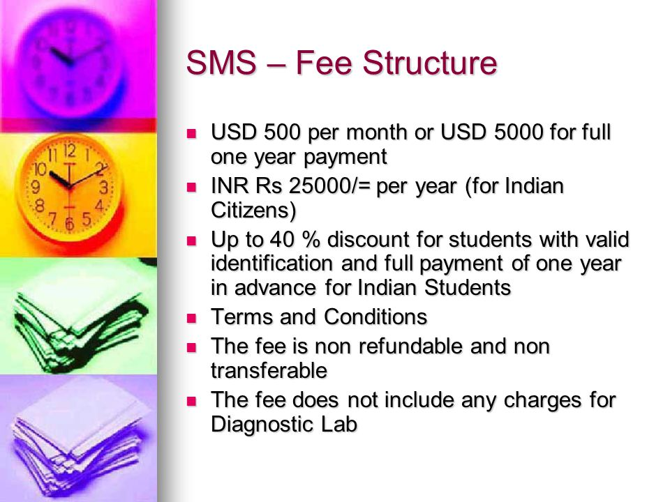 SMS – Fee Structure USD 500 per month or USD 5000 for full one year payment USD 500 per month or USD 5000 for full one year payment INR Rs 25000/= per year (for Indian Citizens) INR Rs 25000/= per year (for Indian Citizens) Up to 40 % discount for students with valid identification and full payment of one year in advance for Indian Students Up to 40 % discount for students with valid identification and full payment of one year in advance for Indian Students Terms and Conditions Terms and Conditions The fee is non refundable and non transferable The fee is non refundable and non transferable The fee does not include any charges for Diagnostic Lab The fee does not include any charges for Diagnostic Lab