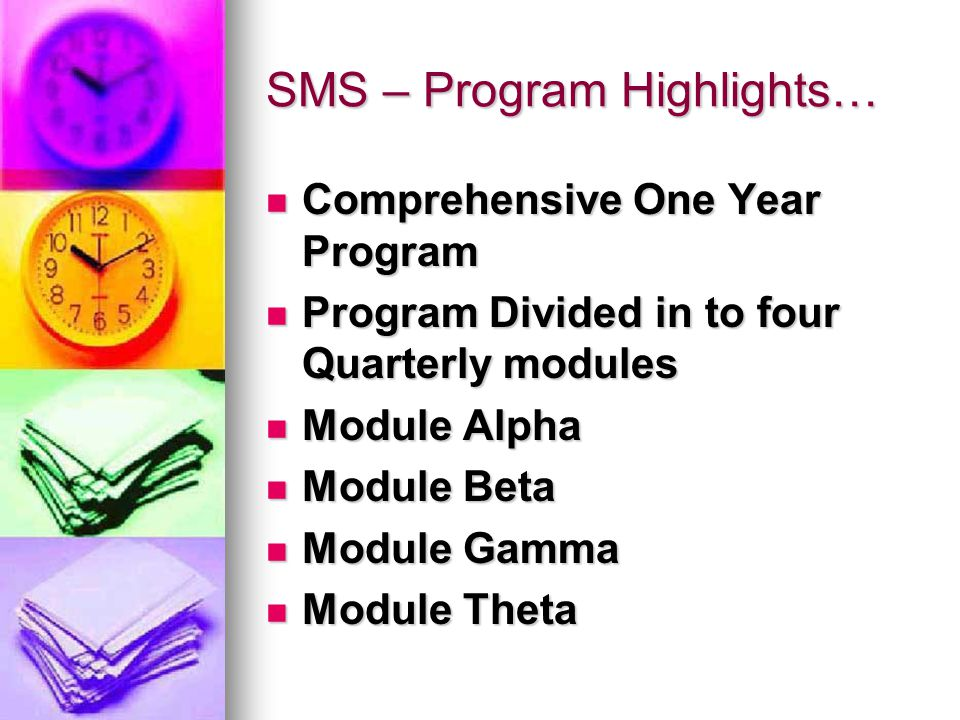 SMS – Program Highlights… Comprehensive One Year Program Comprehensive One Year Program Program Divided in to four Quarterly modules Program Divided in to four Quarterly modules Module Alpha Module Alpha Module Beta Module Beta Module Gamma Module Gamma Module Theta Module Theta