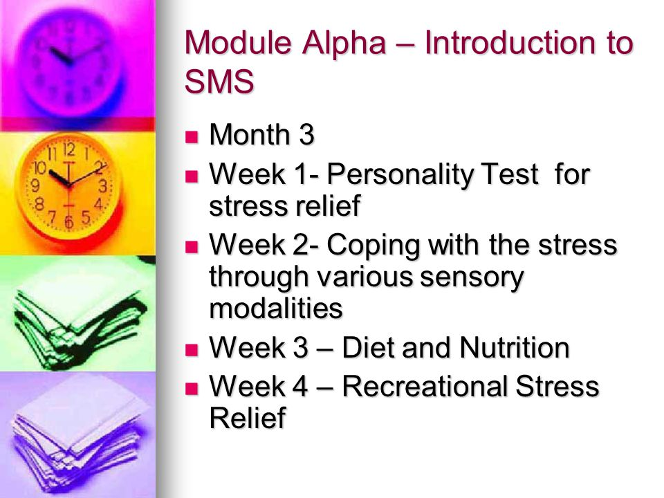 Module Alpha – Introduction to SMS Month 3 Month 3 Week 1- Personality Test for stress relief Week 1- Personality Test for stress relief Week 2- Coping with the stress through various sensory modalities Week 2- Coping with the stress through various sensory modalities Week 3 – Diet and Nutrition Week 3 – Diet and Nutrition Week 4 – Recreational Stress Relief Week 4 – Recreational Stress Relief