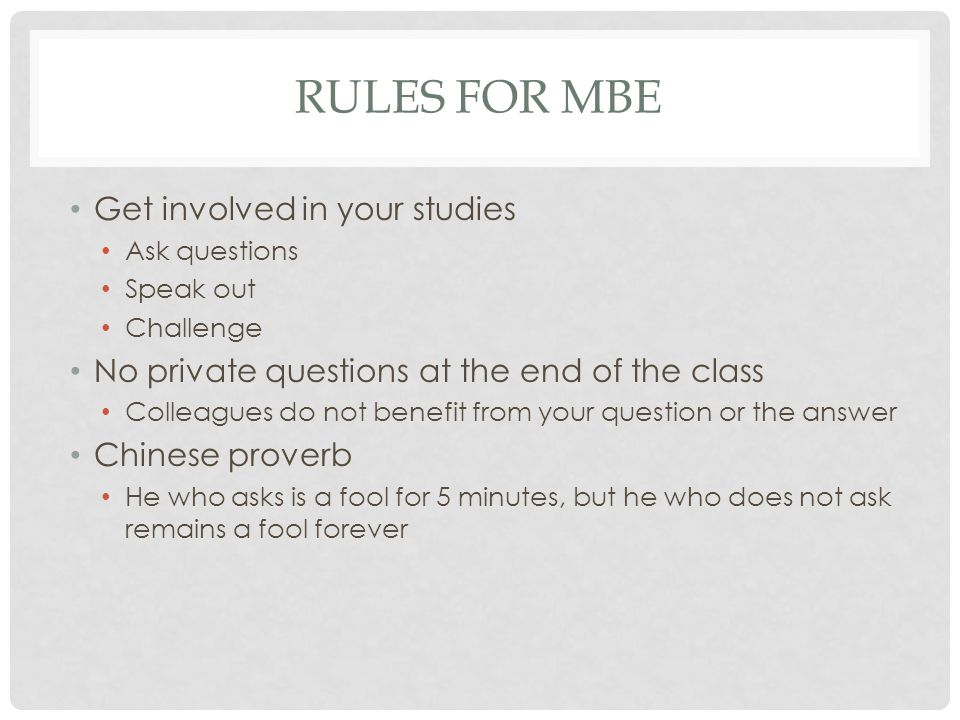 RULES FOR MBE Get involved in your studies Ask questions Speak out Challenge No private questions at the end of the class Colleagues do not benefit from your question or the answer Chinese proverb He who asks is a fool for 5 minutes, but he who does not ask remains a fool forever