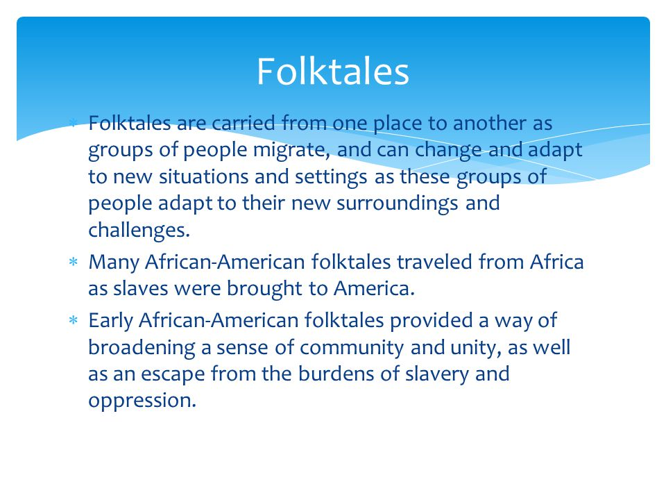  Folktales are carried from one place to another as groups of people migrate, and can change and adapt to new situations and settings as these groups of people adapt to their new surroundings and challenges.