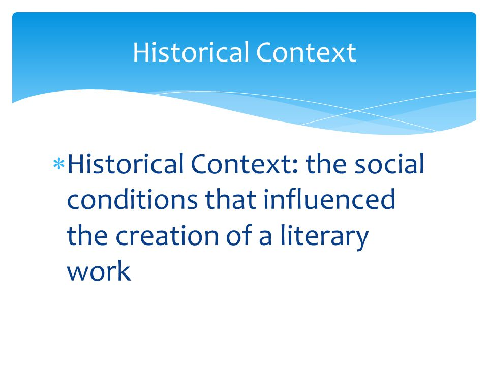  Historical Context: the social conditions that influenced the creation of a literary work Historical Context