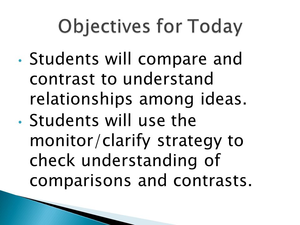 Students will compare and contrast to understand relationships among ideas. Students will use the monitor/clarify strategy to check understanding of c