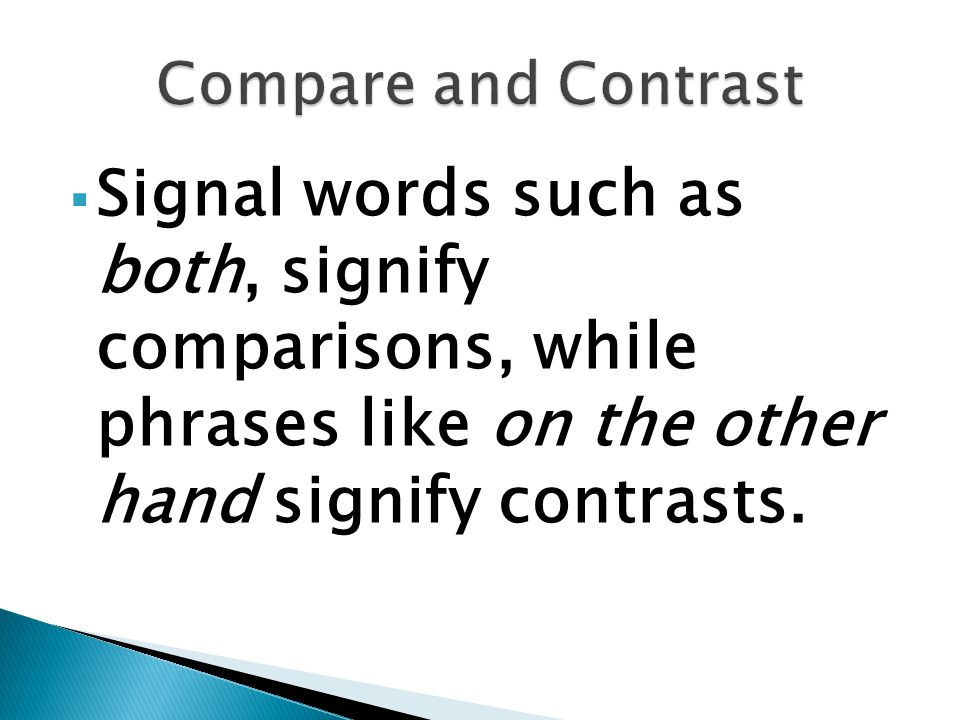  Signal words such as both, signify comparisons, while phrases like on the other hand signify contrasts.