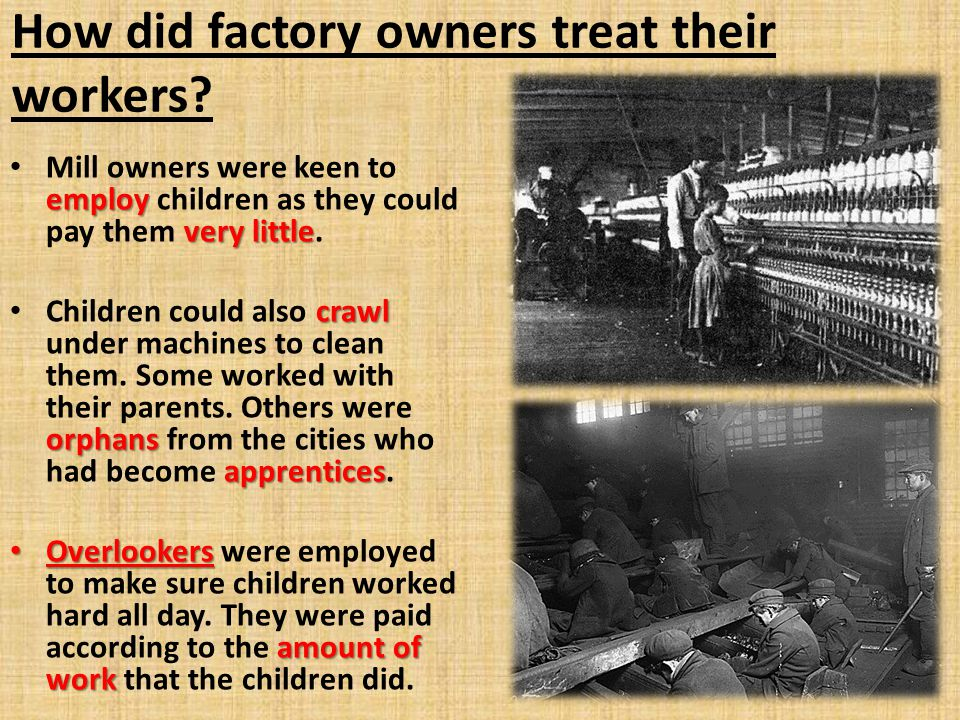 How did factory owners treat their workers? employ very little Mill owners were keen to employ children as they could pay them very little. crawl orph