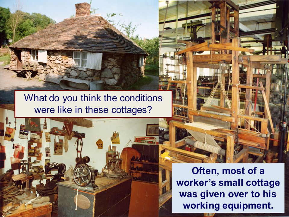 Often, most of a worker's small cottage was given over to his working equipment. What do you think the conditions were like in these cottages?