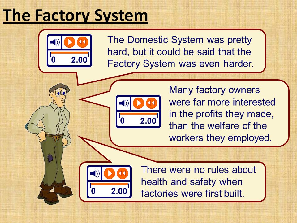 The Factory System The Domestic System was pretty hard, but it could be said that the Factory System was even harder. Many factory owners were far mor