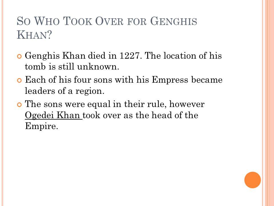 S O W HO T OOK O VER FOR G ENGHIS K HAN . Genghis Khan died in 1227.