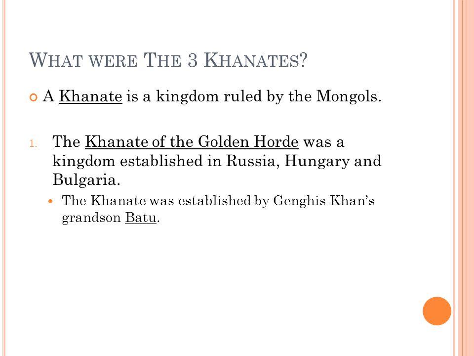 W HAT WERE T HE 3 K HANATES . A Khanate is a kingdom ruled by the Mongols.