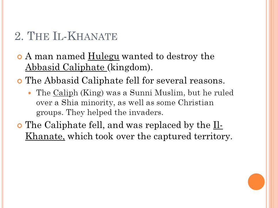 2. T HE I L -K HANATE A man named Hulegu wanted to destroy the Abbasid Caliphate (kingdom).