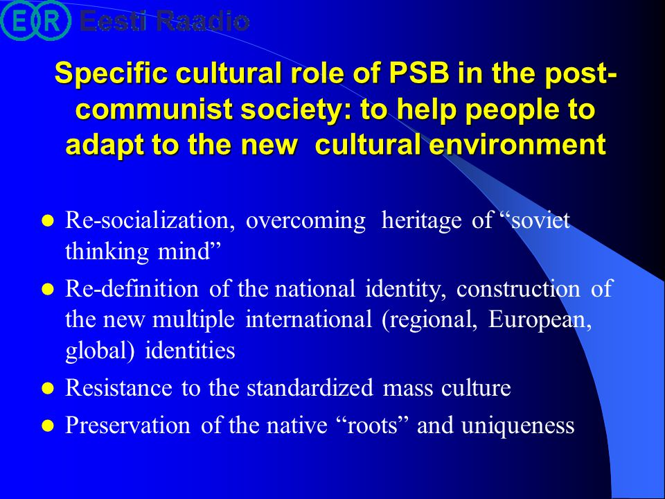 Specific cultural role of PSB in the post- communist society: to help people to adapt to the new cultural environment Re-socialization, overcoming her