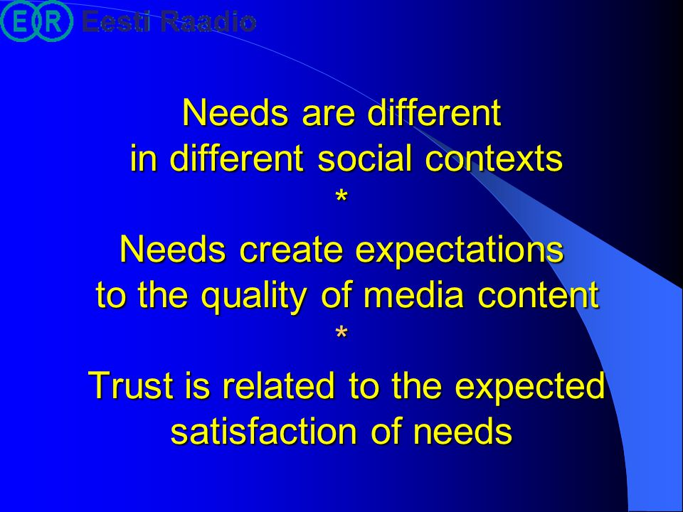 Needs are different in different social contexts * Needs create expectations to the quality of media content * Trust is related to the expected satisf