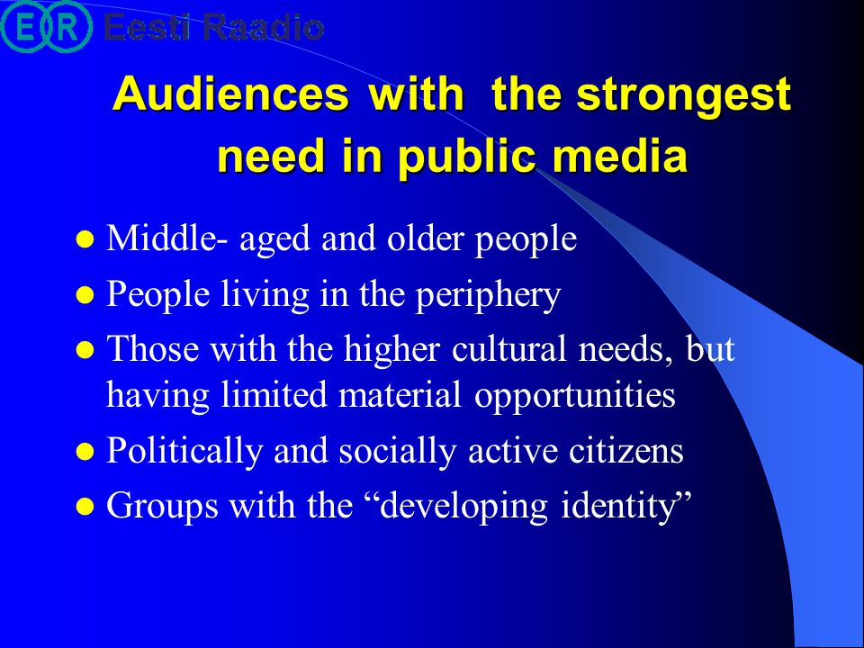 Audiences with the strongest need in public media Middle- aged and older people People living in the periphery Those with the higher cultural needs, but having limited material opportunities Politically and socially active citizens Groups with the developing identity