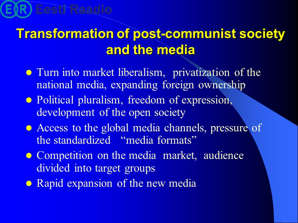 Transformation of post-communist society and the media Turn into market liberalism, privatization of the national media, expanding foreign ownership Political pluralism, freedom of expression, development of the open society Access to the global media channels, pressure of the standardized media formats Competition on the media market, audience divided into target groups Rapid expansion of the new media